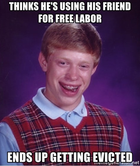Bad Luck Brian - Thinks He's using his friend for free labor ends up getting evicted