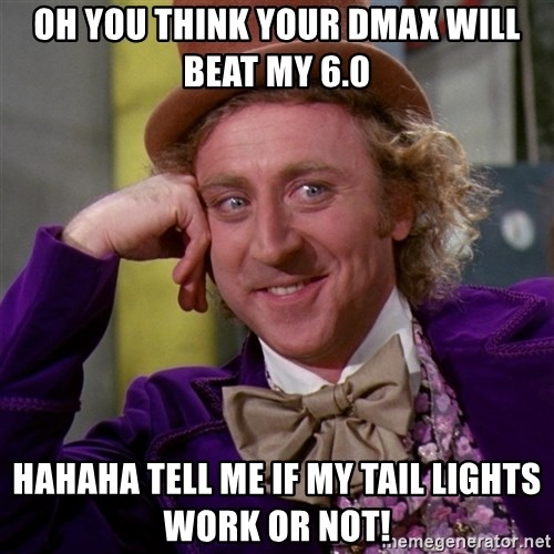 Willy Wonka - Oh you think your DMAX will beat my 6.0 Hahaha tell me if my tail lights work or not!