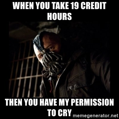 Bane Meme - when you take 19 credit hours Then you have my permission to cry