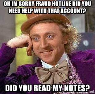 Willy Wonka - oh im sorry fraud hotline did you need help with that account? did you read my notes?
