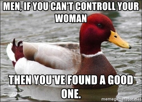 Malicious advice mallard - men, if you can't controll your woman then you've found a good one.