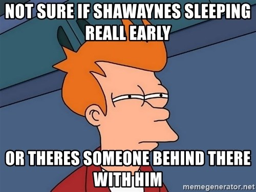 Futurama Fry - Not sure if Shawaynes sleeping reall early Or theres someone behind there with him