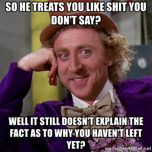 Willy Wonka - So He Treats You Like Shit You Don't Say? Well It Still Doesn't Explain The Fact As To Why You Haven't Left Yet?