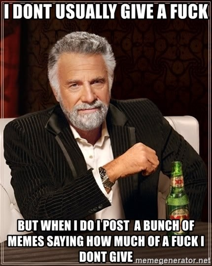 Dos Equis Man - I dont usually give a fuck but when i do i post  a bunch of memes saying how much of a fuck i dont give
