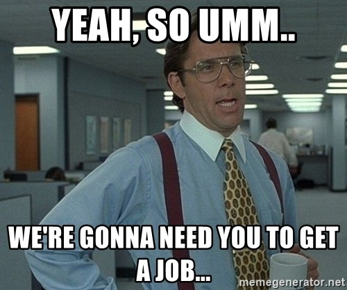 Office Space That Would Be Great - yeah, so umm.. we're gonna need you to get a job...