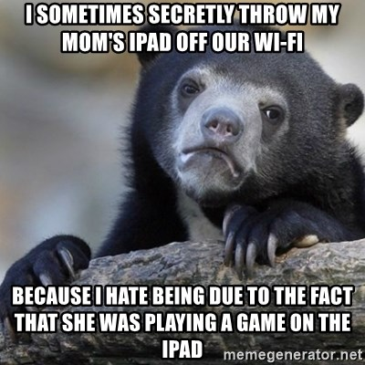 Confession Bear - I sometimes secretly throw my mom's iPad off our wi-fi Because I hate being due to the fact that she was playing a game on the iPad