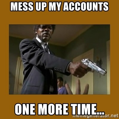 say what one more time - mess up my accounts One MORE TIME...