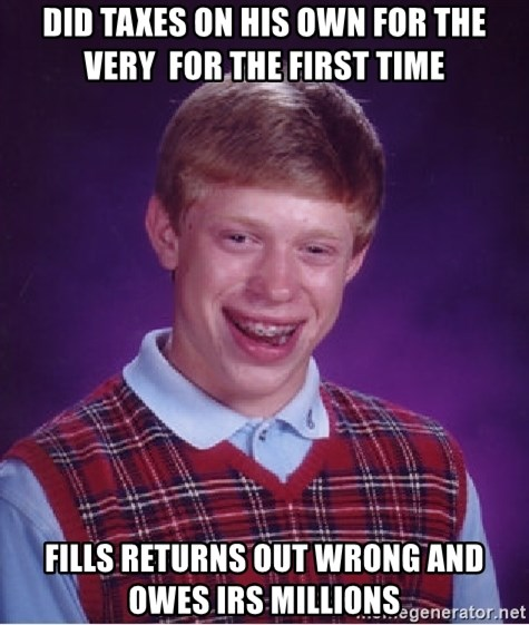 Bad Luck Brian - Did taxes on his own for the very  for the first time Fills returns out wrong and owes IRS millions