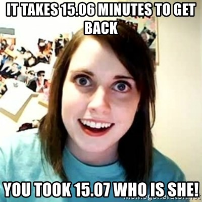 Overly Attached Girlfriend 2 - it takes 15.06 minutes to get back you took 15.07 who is she!