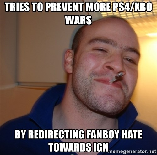 Good Guy Greg - tries to prevent more ps4/xbo wars by redirecting fanboy hate towards ign