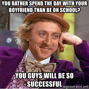 Willy Wonka - You rather spend the day with your boyfriend than be on school? You guys will be so successful