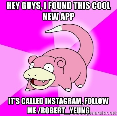 Slowpoke - hey guys, i found this cool new app it's called instagram, follow me /robert_yeung