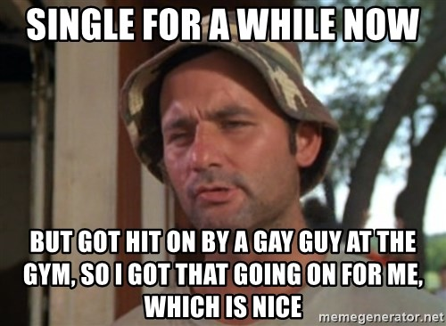 So I got that going on for me, which is nice - Single for a while now but Got hit on by a gay guy at the gym, So i got that going on for me, which is nice