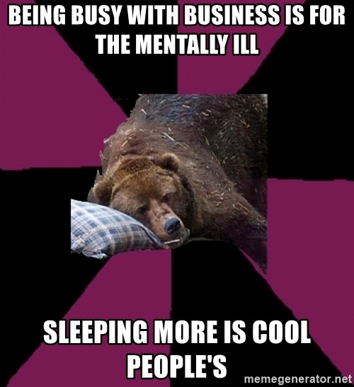 Sleep Disorder Grizzly - Being busy with business is for the mentally ill Sleeping more is cool people's