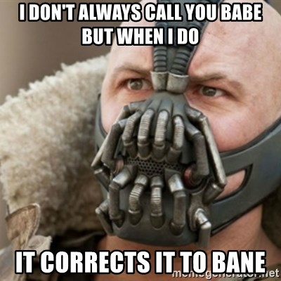 Bane - I don't always call you babe but when I do It corrects it to Bane