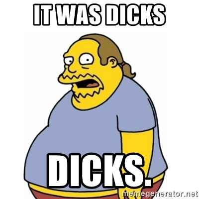 Comic Book Guy Worst Ever - It was dicks Dicks.
