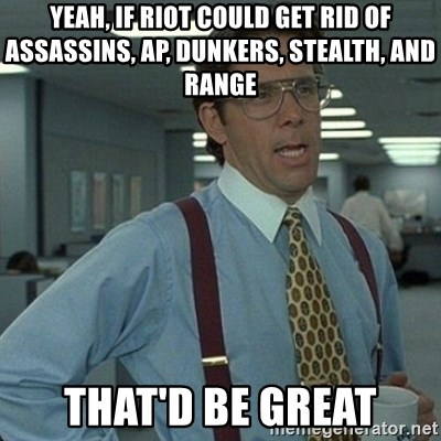 Yeah that'd be great... - yeah, if riot could get rid of assassins, ap, dunkers, stealth, and range that'd be great