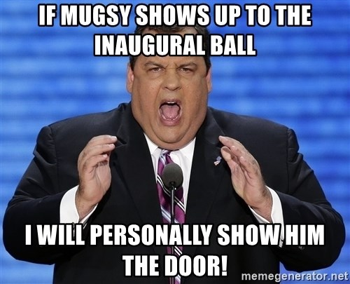 Hungry Chris Christie - if mugsy shows up to the inaugural ball i will personally show him the door!