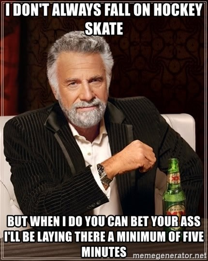 The Most Interesting Man In The World - I don't always fall on hockey skate But when I do you can bet your ass I'll be laying there a minimum of five minutes