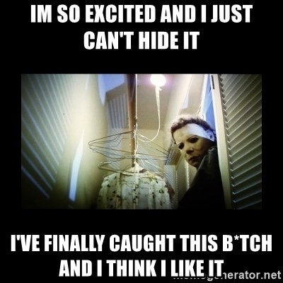 Michael Myers - im so excited and i just can't hide it i've finally caught this b*tch and i think i like it
