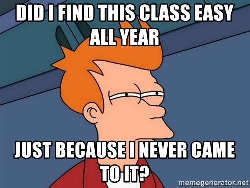 Futurama Fry - did i find this class easy all year just because I never came to it?