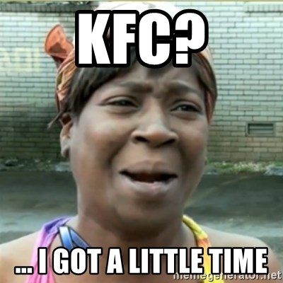 Ain't Nobody got time fo that - KFC? ... I got a little time