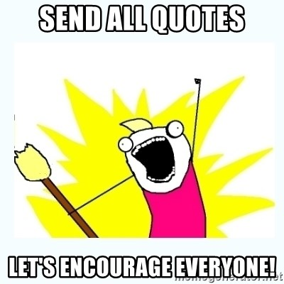 All the things - send all quotes let's encourage everyone!
