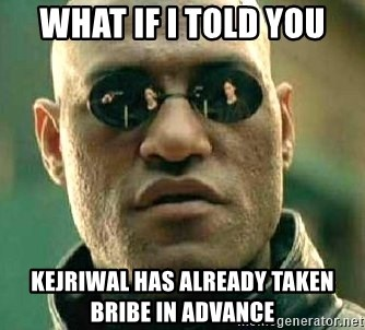 What if I told you / Matrix Morpheus - WHAT IF I TOLD YOU KEJRIWAL HAS ALREADY TAKEN BRIBE IN ADVANCE