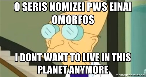 I Don't Want to Live in this Planet Anymore - O seris nomizei pws einai omorfos i dont want to live in this planet anymore