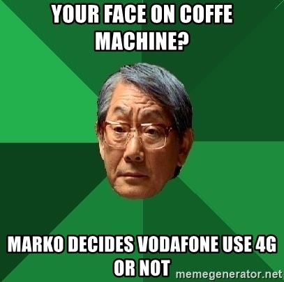 High Expectations Asian Father - your face on coffe machine? marko decides vodafone use 4g or not