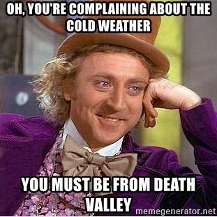 Willy Wonka - Oh, you're complaining about the cold weather you must be from death valley