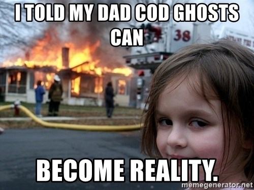 Disaster Girl - i told my dad cod ghosts can  become reality.