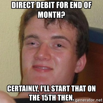 Stoner Guy - Direct debit for end of month? Certainly, I'll start that on the 15th then.