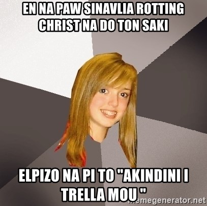 "Musically Oblivious 8th Grader - En na paw sinavlia rotting christ na do ton saki Elpizo na pi to ""Akindini i trella mou """