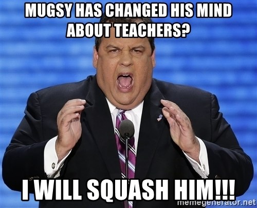 Hungry Chris Christie - MUGSY HAS CHANGED HIS MIND  ABOUT TEACHERS? I WILL SQUASH HIM!!!