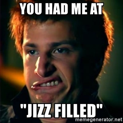 "Jizzt in my pants - YOU HAD ME AT ""JIZZ FILLED"""