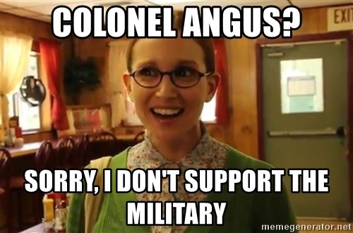 Sexually Oblivious Girl - Colonel angus? Sorry, I don't support the military
