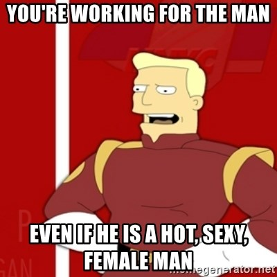 Zapp Brannigan - You're working for the man even if hE is a hot, sexy, female man