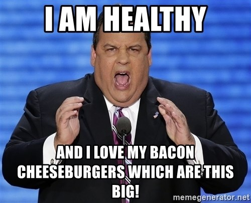 Hungry Chris Christie - I am healthy and i love my bacon cheeseburgers which are this big!