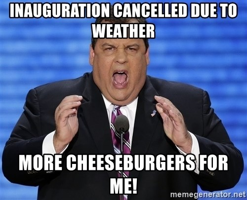 Hungry Chris Christie - inauguration cancelled due to weather more cheeseburgers for me!