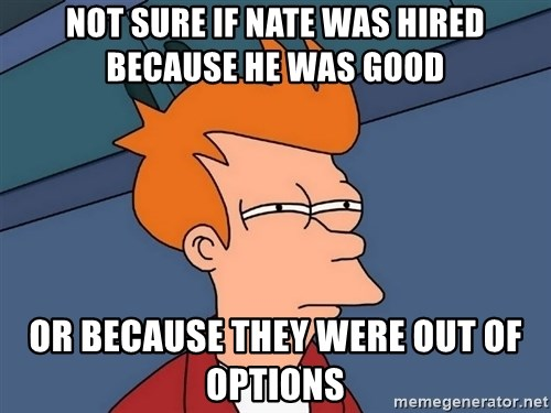 Futurama Fry - not sure if nate was hired because he was good or because they were out of options