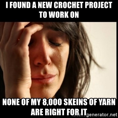First World Problems - i found a new crochet project to work on none of my 8,000 skeins of yarn are right for it