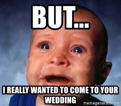 Very Sad Kid - but... I really wanted to come to your wedding
