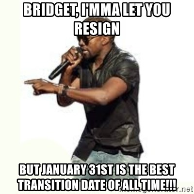 Imma Let you finish kanye west - BRIDGET, I'MMA LET YOU RESIGN BUT JANUARY 31ST IS THE BEST TRANSITION DATE OF ALL TIME!!!