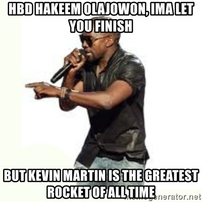 Imma Let you finish kanye west - HBD Hakeem olajowon, IMA LET YOU FINISH  BUT KEVIN MARTIN IS THE GREATEST ROCKET OF ALL TIME