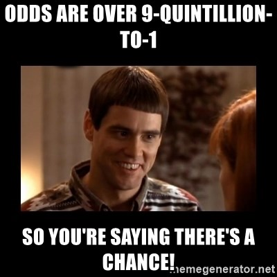 Lloyd-So you're saying there's a chance! - odds are over 9-quintillion-to-1 So You're saying there's a chance!