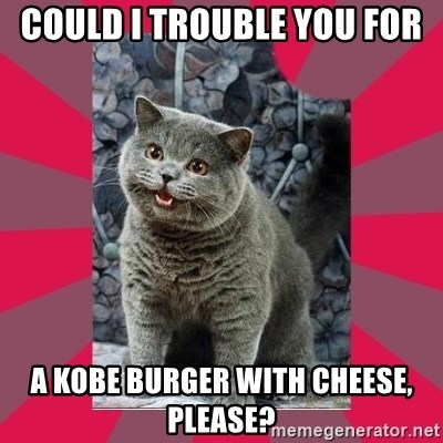 I can haz - could i trouble you for A KOBE BURGER with cheese, please?
