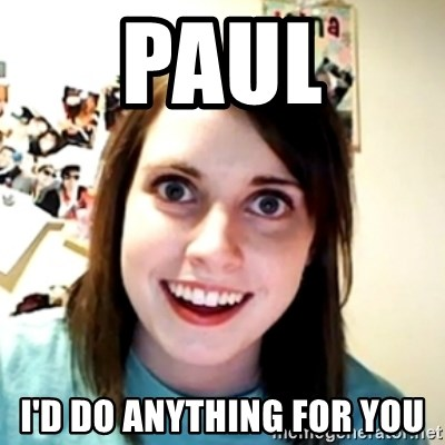 obsessed girlfriend - Paul I'd do anything for you