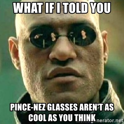 what if i told you matri - What if I told you Pince-nez glasses aren't as cool as you think