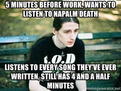 depressed metalhead - 5 minutes before work, wants to listen to napalm death listens to every song they've ever written, still has 4 and a half minutes